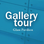 Gallery tour Glass Pavilion